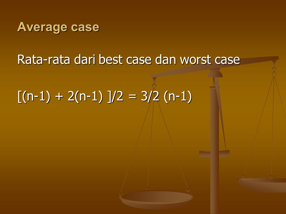 Average case Rata-rata dari best case dan worst case [(n-1) + 2(n-1) ]/2 = 3/2 (n-1)